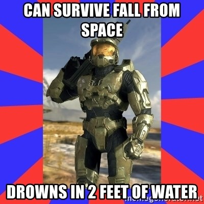 Halo Logic - can survive fall from space drowns in 2 feet of water