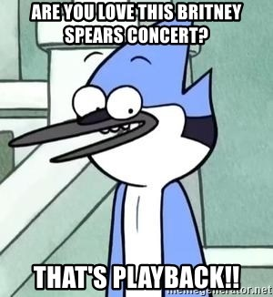 The WTF Mordecai - are you love this britney spears concert? that's playback!!