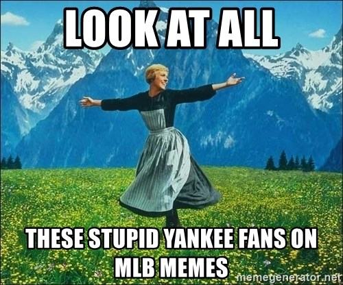 Look at all the things - look at all these stupid yankee fans on mlb memes