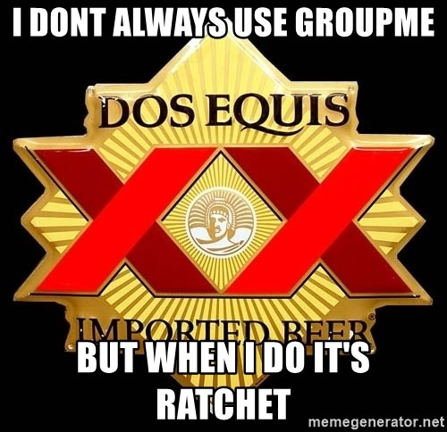 Dos Equis - I dont Always use GroupMe  But when I do it's Ratchet