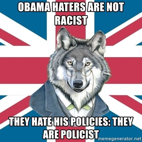 Sir Courage Wolf Esquire - Obama haters are not racist They hate his policies: they are policist