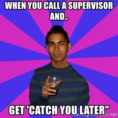 """Bimborracho - when you call a supervisor and.. get 'CATCH YOU LATER"""""""