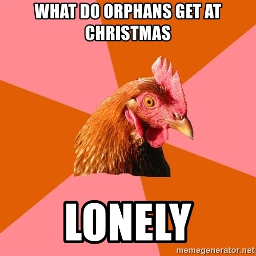 Anti Joke Chicken - what do orphans get at christmas lonely