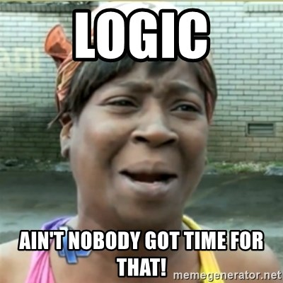Ain't Nobody got time fo that - logic ain't nobody got time for that!