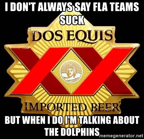Dos Equis - I don't always say fla teams suck But when i do i'm talking about the dolphins