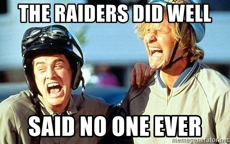 Dumb and Dumber - the raiders did well said no one ever