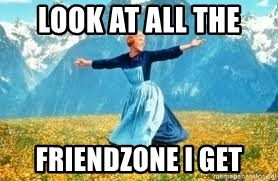 Look at all these - look at all the friendzone i get