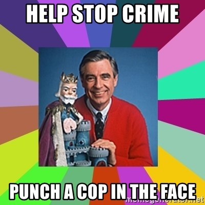 mr rogers  - help stop crime  punch a cop in the face