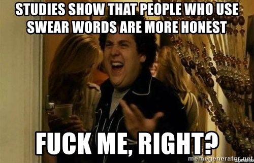 Fuck me right - Studies show That people who use swear words are more honest Fuck me, right?
