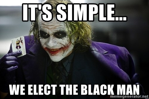 joker - it's simple... we elect the black man
