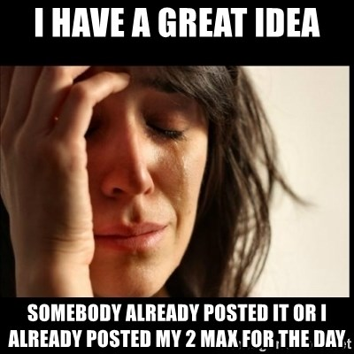 First World Problems - I have a great idea somebody already posted it or i already posted my 2 max for the day