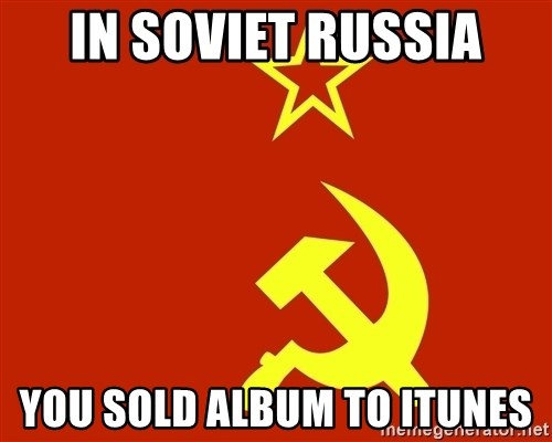 In Soviet Russia - in soviet russia you sold album to itunes