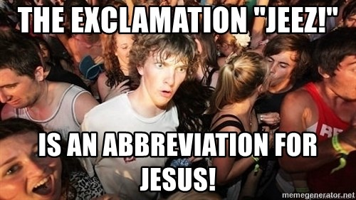 """Sudden Realization Ralph - the exclamation """"Jeez!"""" is an abbreviation for Jesus!"""
