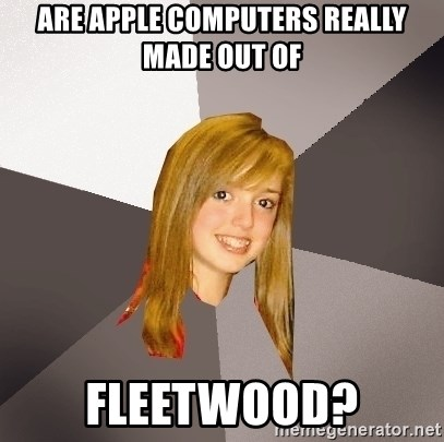 Musically Oblivious 8th Grader - are apple computers really made out of fleetwood?