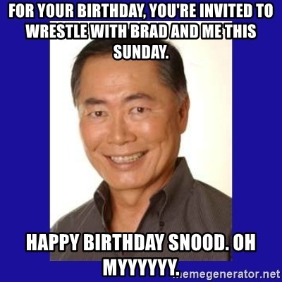 George Takei - For your birthday, you're invited to wrestle with brad and me this sunday. happy birthday snood. oh myyyyyy.