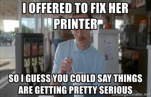 so i guess you could say things are getting pretty serious - I offered to fix her printer So i guess you could say things are getting pretty serious