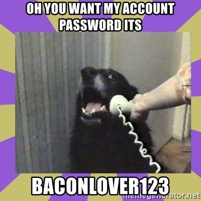 Yes, this is dog! - oh you want my account password its baconlover123