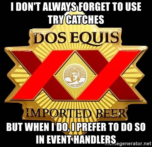 Dos Equis - I don't always forget to use try catches But when I do, I prefer to do so in event handlers