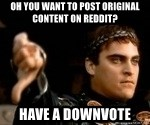 Commodus Thumbs Down - Oh you want to post original content on reddit? Have a downvote