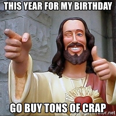 Jesus - THis Year for My birthday GO BUY TONS OF CRAP