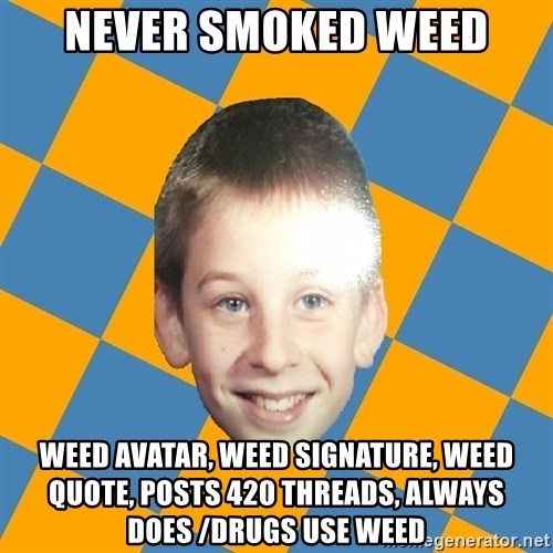 annoying elementary school kid - never smoked weed weed avatar, weed signature, weed quote, posts 420 threads, always does /drugs use weed