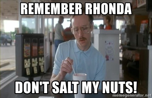 so i guess you could say things are getting pretty serious - RemEmber Rhonda Don't salt my nuts!