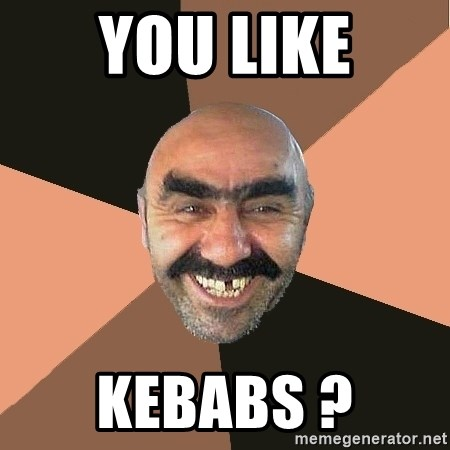 Provincial Man - you like kebabs ?