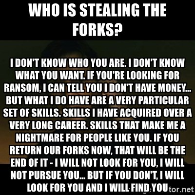 liam neeson taken - Who is stealing the forks?  I don't know who you are. I don't know what you want. If you're looking for ransom, I can tell you I don't have money... but what I do have are a very particular set of skills. Skills I have acquired over a very long career. Skills that make me a nightmare for people like you. If you return our FORKS now, that will be the end of it - I will not look for you, I will not pursue you... but if you don't, I will look for you and I will find you