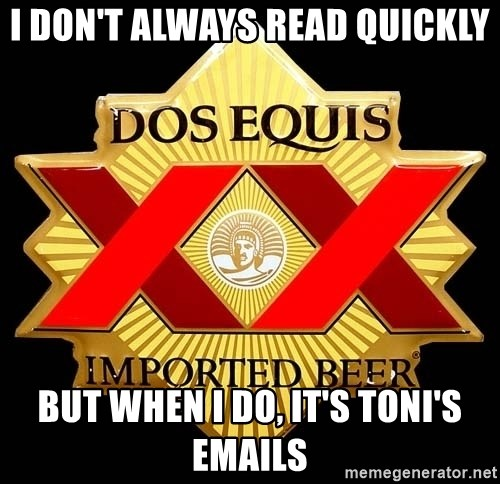 Dos Equis - I don't always read quickly but when i do, it's toni's emails
