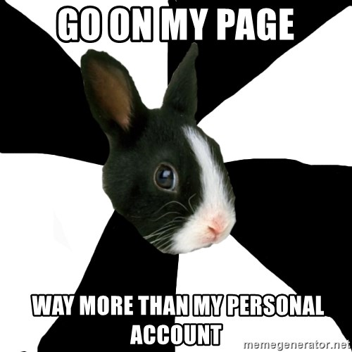 Roleplaying Rabbit - go on my page  way more than my personal account