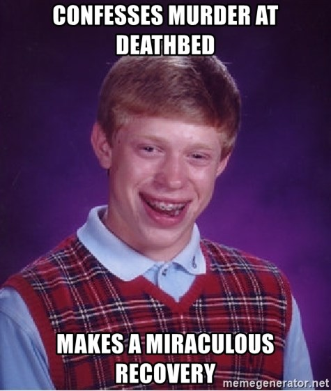 Bad Luck Brian - Confesses murder at deathbed Makes a miraculous recovery
