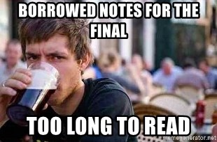The Lazy College Senior - borrowed notes for the final too long to read