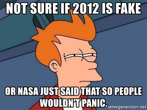 Futurama Fry - Not sure if 2012 is fake Or NASA just said that so people Wouldn't panic.