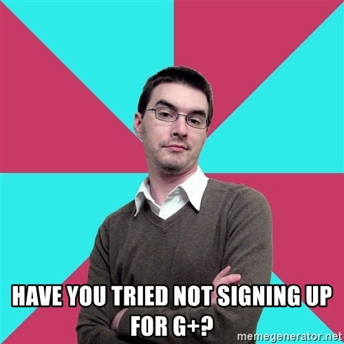 Privilege Denying Dude - Have you tried not signing up for g+?
