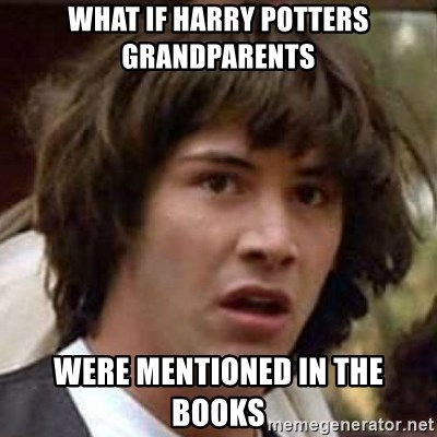 Conspiracy Keanu - What if harry potters grandparents were mentioned in the books