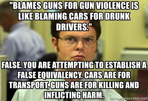 """Dwight Meme - """"Blames guns for gun violence is like blaming cars for drunk drivers."""" False. You are attempting to establish a false equivalency. Cars are for transport, guns are for killing and inflicting harm."""