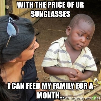 Skeptical 3rd World Kid - with the price of ur sunglasses i can feed my family for a month...
