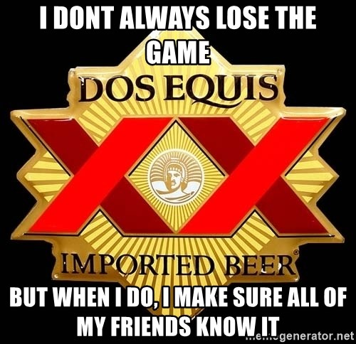 Dos Equis - I dont always lose the game but when i do, i make sure all of my friends know it