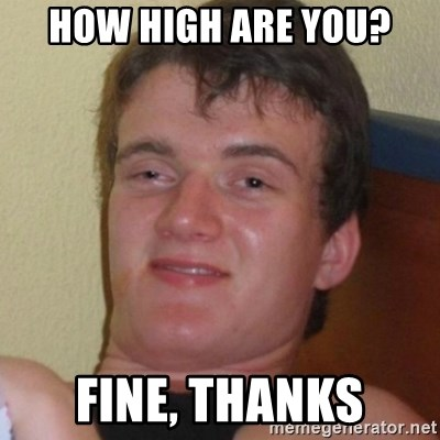 Really highguy - HOW HIGH ARE YOU? fine, thanks