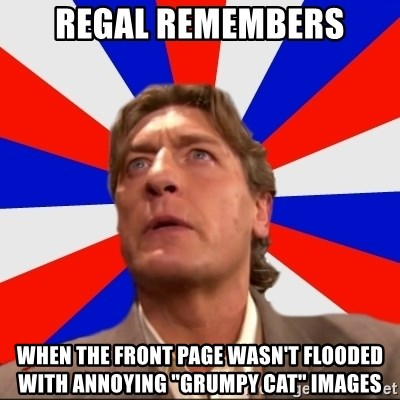 """Regal Remembers - REgal remembers When the front page wasn't flooded with annoying """"Grumpy Cat"""" images"""