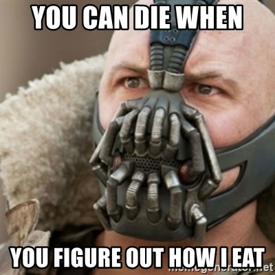 Bane - YOU CAN DIE WHEN  YOU FIGURE OUT HOW I EAT