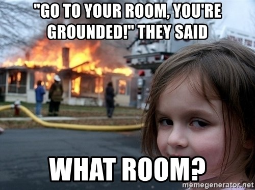 "Disaster Girl - ""go to your room, you're grounded!"" they said what room?"