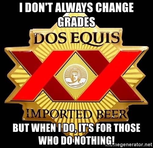 Dos Equis - I don't always ChaNge Grades BuT when I do, it's for those who do nothing!