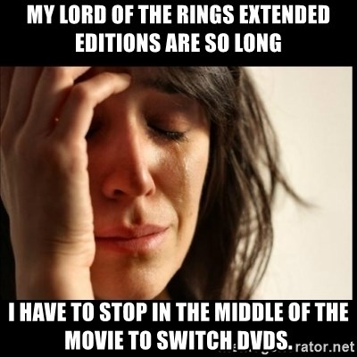 First World Problems - My lord of the rings extended editions are so long i have to stop in the middle of the movie to switch dvds.