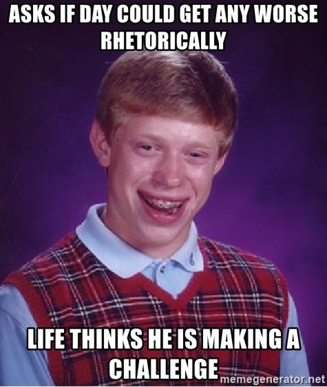 Bad Luck Brian - Asks if day could get any worse rhetorically Life thinks he is making a challenge