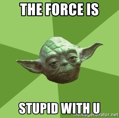 Advice Yoda Gives - the force is stupid with u