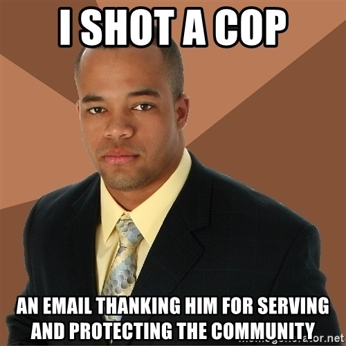 Successful Black Man - I shot a cop an email thanking him for serving and protecting the community
