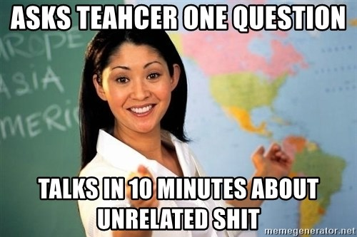 unhelpful teacher - aSKS TEAHCER ONE QUESTION TALKS IN 10 MINUTES ABOUT UNRELATED SHIT
