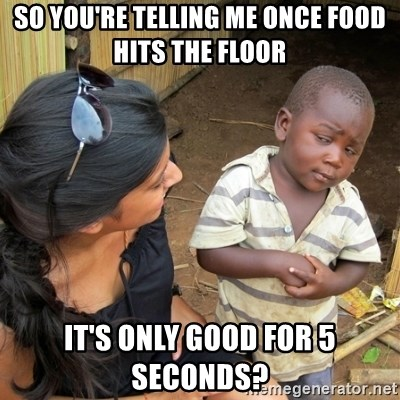 skeptical black kid - so you're telling me once food hits the floor it's only good for 5 seconds?
