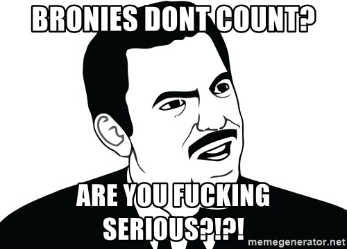 Are you serious face  - bronies dont count? are you fucking serious?!?!